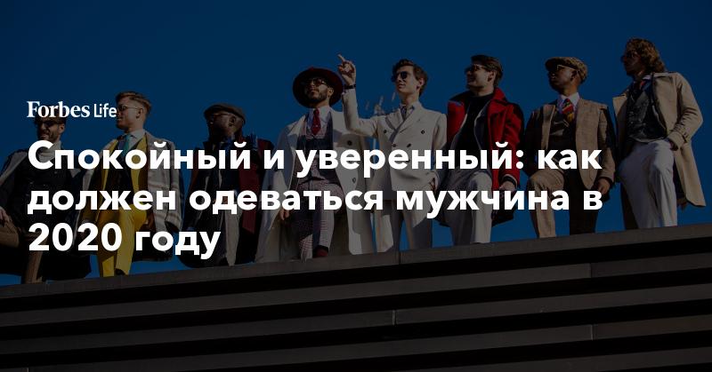 Спокойный и уверенный: как должен одеваться мужчина в 2020 году | ForbesLife | Forbes.ru