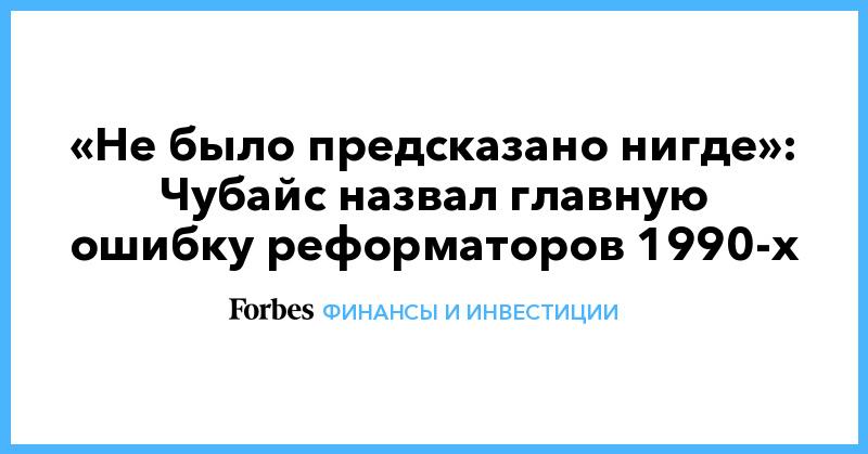 «Не было предсказано нигде»: Чубайс назвал главную ошибку реформаторов 1990-х | Финансы и инвестиции | Forbes.ru
