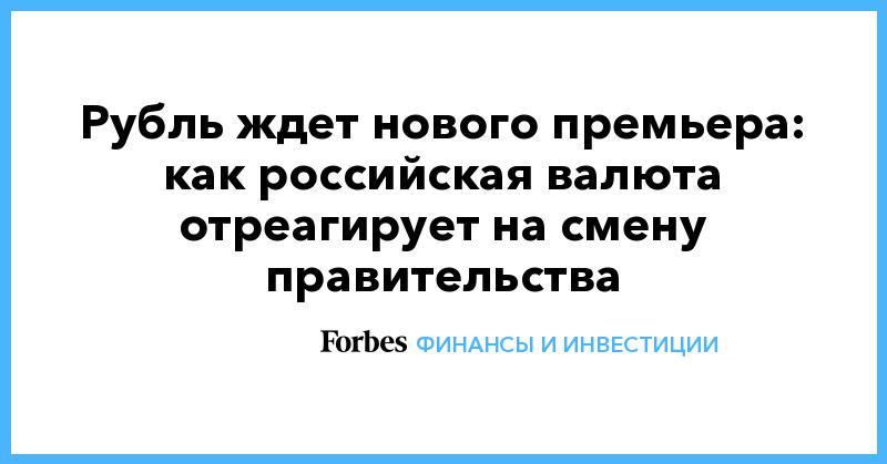 Рубль ждет нового премьера: как российская валюта отреагирует на смену правительства | Финансы и инвестиции | Forbes.ru