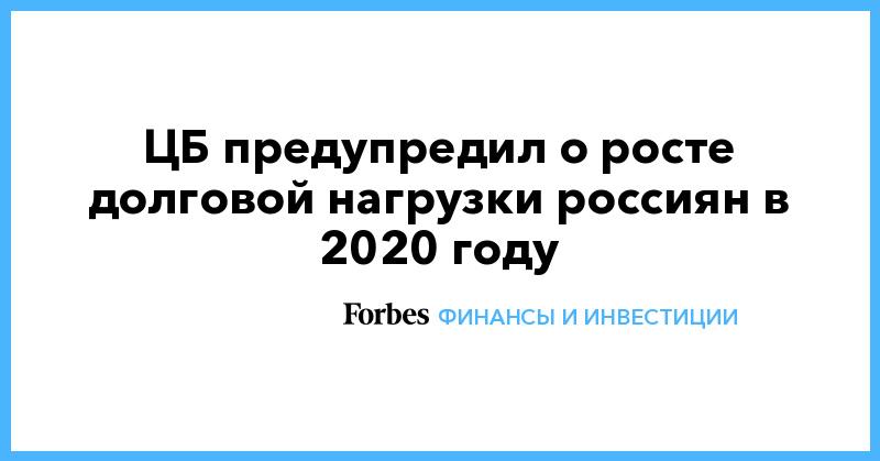 ЦБ предупредил о росте долговой нагрузки россиян в 2020 году | Финансы и инвестиции | Forbes.ru
