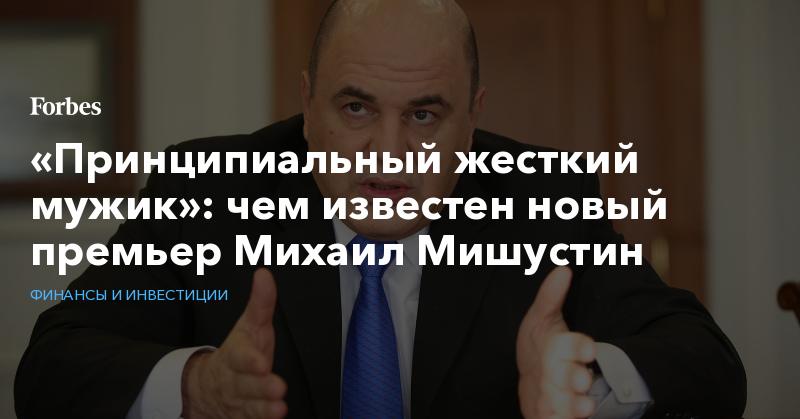 «Принципиальный жесткий мужик»: чем известен новый премьер Михаил Мишустин | Финансы и инвестиции | Forbes.ru