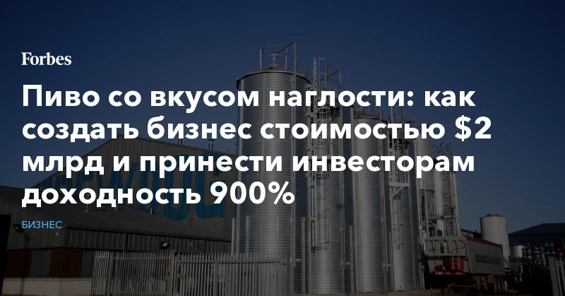 Пиво со вкусом наглости: как создать бизнес стоимостью $2 млрд и принести инвесторам доходность 900% | Бизнес | Forbes.ru