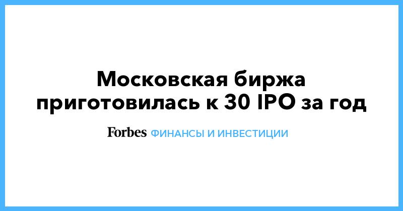 Московская биржа приготовилась к 30 IPO за год | Финансы и инвестиции | Forbes.ru