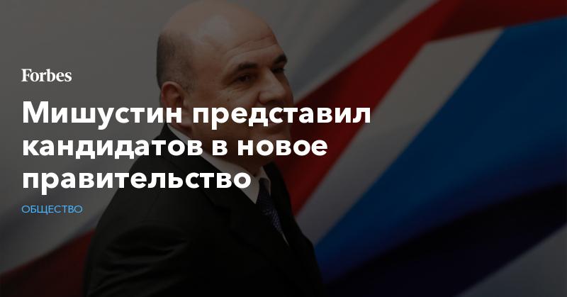 Мишустин представил кандидатов в новое правительство   Общество   Forbes.ru