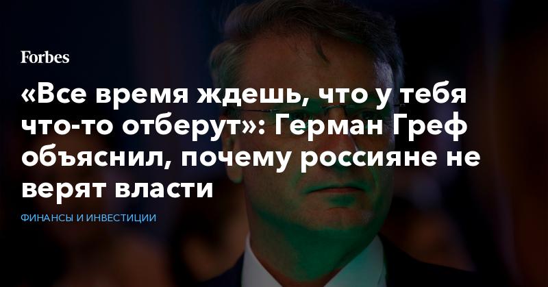 «Все время ждешь, что у тебя что-то отберут»: Герман Греф объяснил, почему россияне не верят власти | Финансы и инвестиции | Forbes.ru