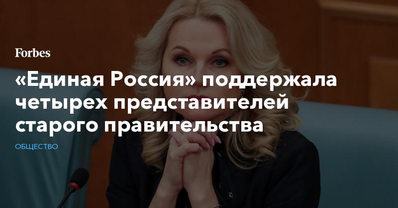 «Единая Россия» поддержала четырех представителей старого правительства | Общество | Forbes.ru