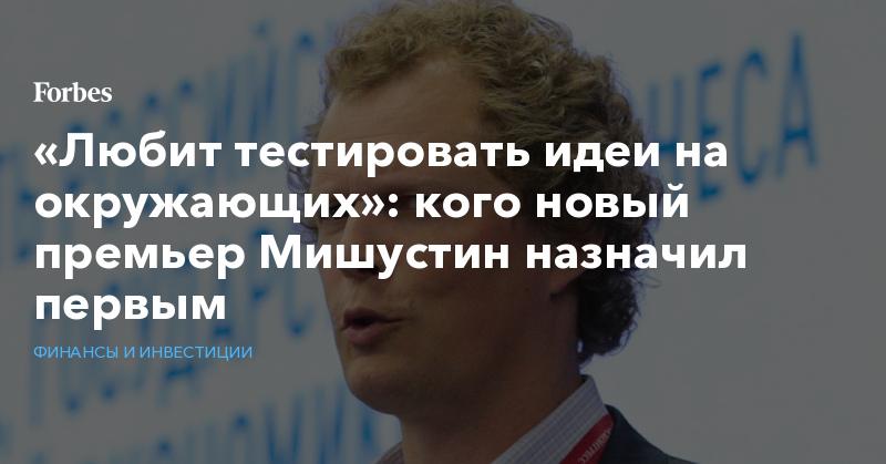 «Любит тестировать идеи на окружающих»: кого новый премьер Мишустин назначил первым | Финансы и инвестиции | Forbes.ru