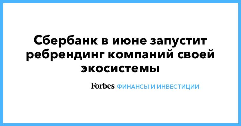 Сбербанк в июне запустит ребрендинг компаний своей экосистемы | Финансы и инвестиции | Forbes.ru