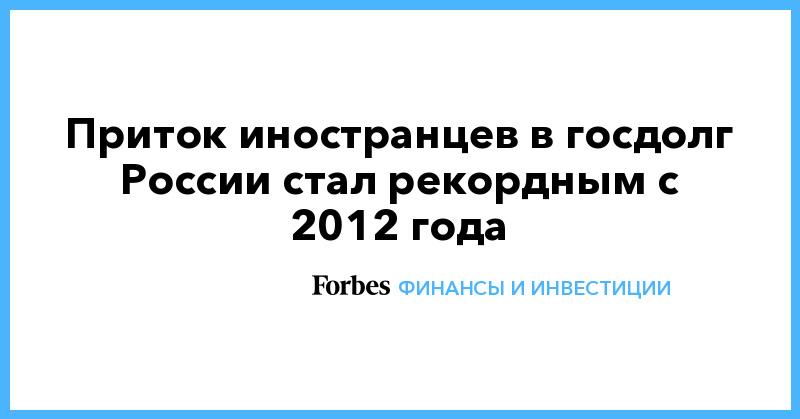 Приток иностранцев в госдолг России стал рекордным с 2012 года | Финансы и инвестиции | Forbes.ru