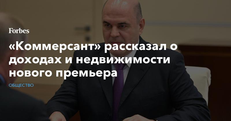 «Коммерсант» рассказал о доходах и недвижимости нового премьера | Общество | Forbes.ru