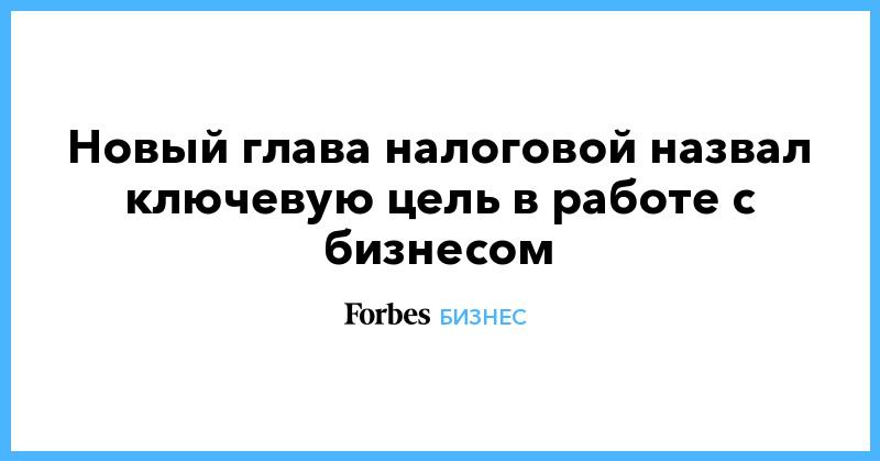 Новый глава налоговой назвал ключевую цель в работе с бизнесом | Бизнес | Forbes.ru