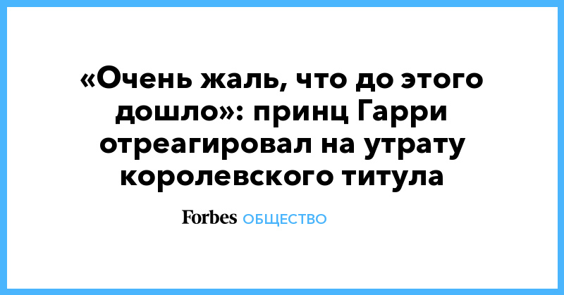 «Очень жаль, что до этого дошло»: принц Гарри отреагировал на утрату королевского титула | Общество | Forbes.ru