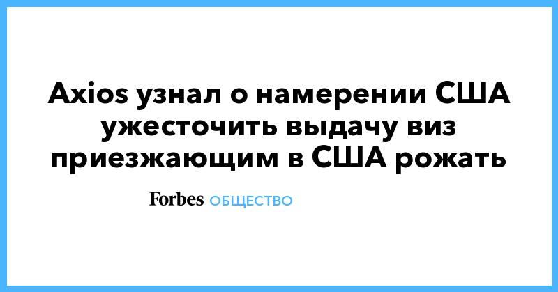 Axios узнал о намерении США ужесточить выдачу виз приезжающим в США рожать | Общество | Forbes.ru