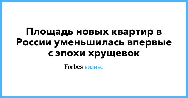 Площадь новых квартир в России уменьшилась впервые с эпохи хрущевок | Бизнес | Forbes.ru
