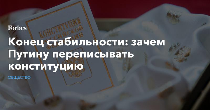 Конец стабильности: зачем Путину переписывать конституцию | Общество | Forbes.ru