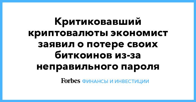 Критиковавший криптовалюты экономист заявил о потере своих биткоинов из-за неправильного пароля | Финансы и инвестиции | Forbes.ru