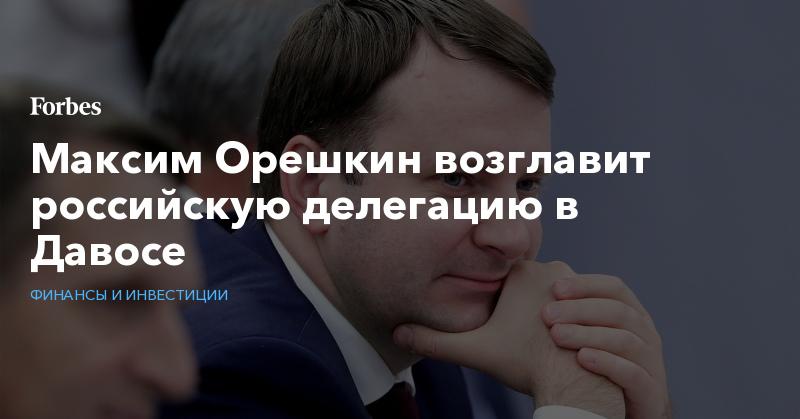 Максим Орешкин возглавит российскую делегацию в Давосе | Финансы и инвестиции | Forbes.ru