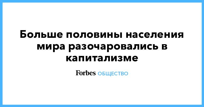 Больше половины населения мира разочаровались в капитализме | Общество | Forbes.ru