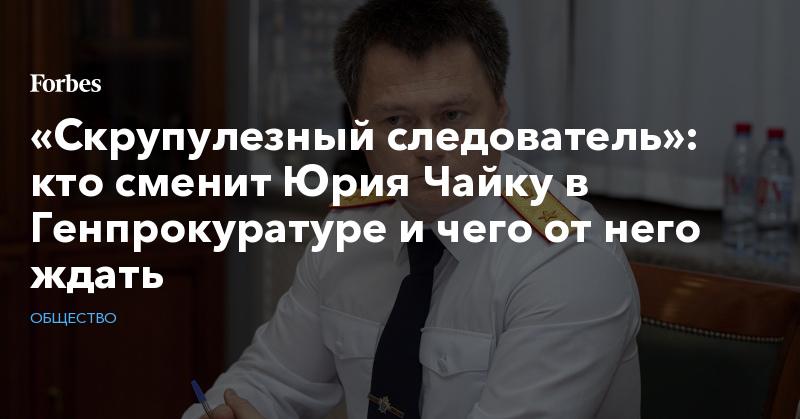 «Скрупулезный следователь»: кто сменит Юрия Чайку в Генпрокуратуре и чего от него ждать   Общество   Forbes.ru