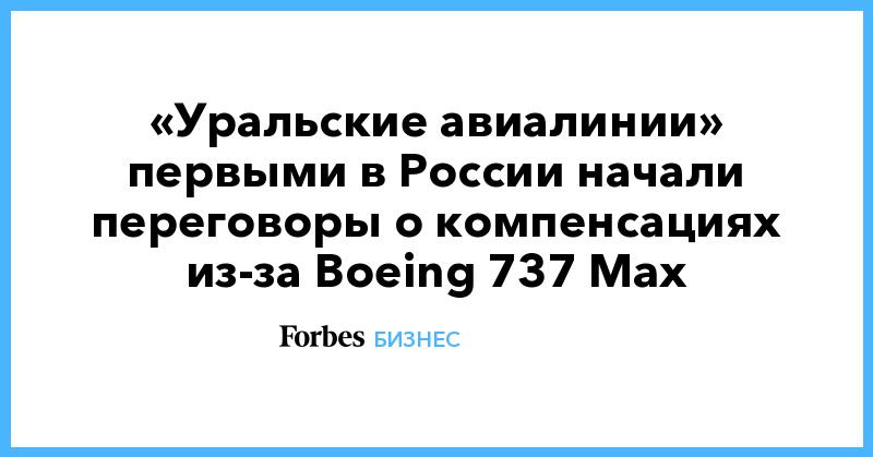 «Уральские авиалинии» первыми в России начали переговоры о компенсациях из-за Boeing 737 Max | Бизнес | Forbes.ru