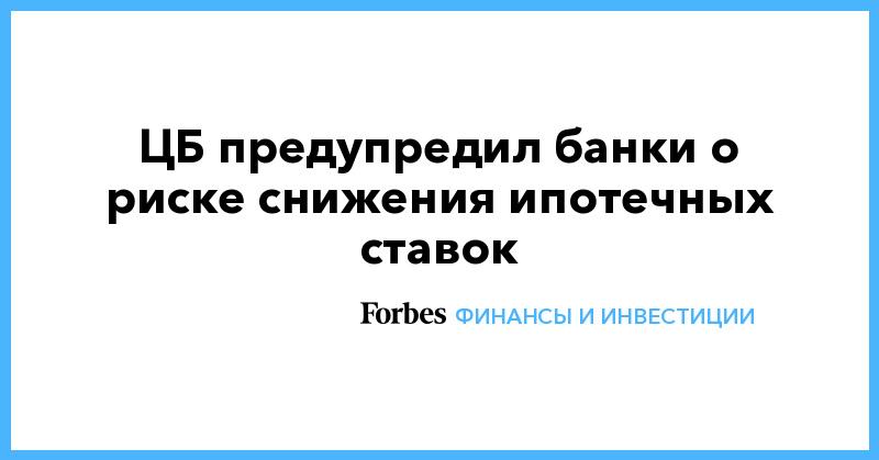 ЦБ предупредил банки о риске снижения ипотечных ставок | Финансы и инвестиции | Forbes.ru