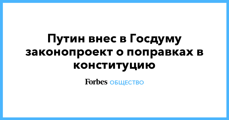 Путин внес в Госдуму законопроект о поправках в конституцию | Общество | Forbes.ru