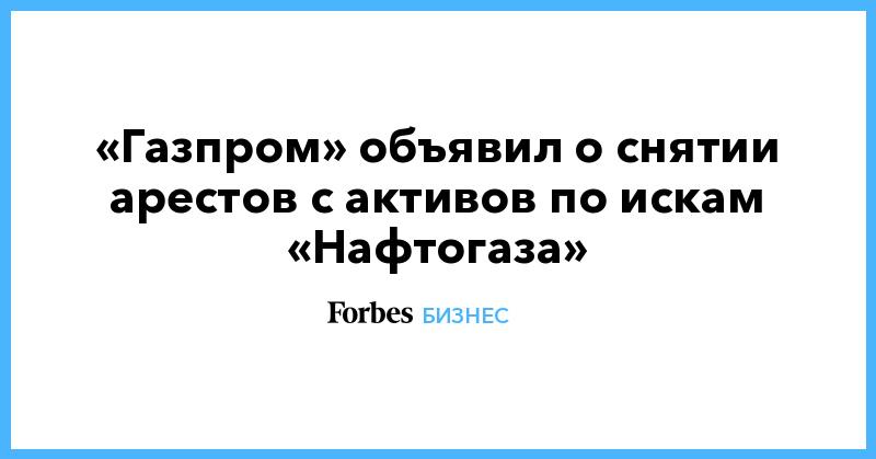 «Газпром» объявил о снятии арестов с активов по искам «Нафтогаза» | Бизнес | Forbes.ru