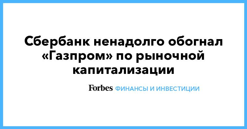 Сбербанк ненадолго обогнал «Газпром» по рыночной капитализации | Финансы и инвестиции | Forbes.ru