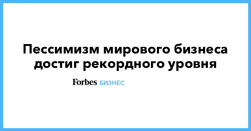 Пессимизм мирового бизнеса достиг рекордного уровня | Бизнес | Forbes.ru