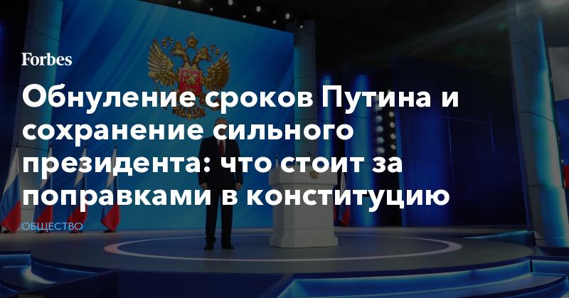 Обнуление сроков Путина и сохранение сильного президента: что стоит за поправками в конституцию   Общество   Forbes.ru