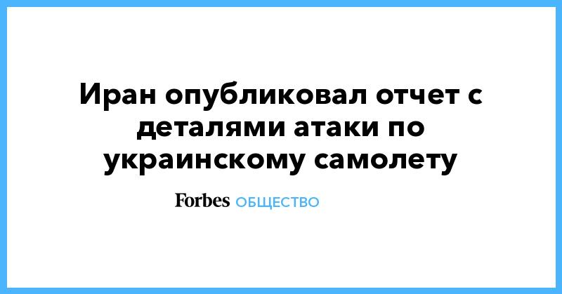 Иран опубликовал отчет с деталями атаки по украинскому самолету | Общество | Forbes.ru