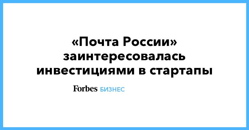 «Почта России» заинтересовалась инвестициями в стартапы | Бизнес | Forbes.ru