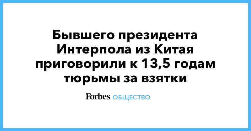 Бывшего президента Интерпола из Китая приговорили к 13,5 годам тюрьмы за взятки | Общество | Forbes.ru