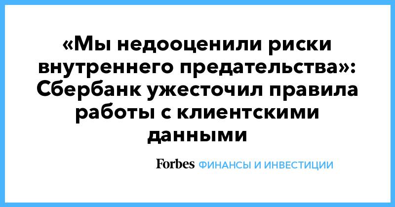 «Мы недооценили риски внутреннего предательства»: Сбербанк ужесточил правила работы с клиентскими данными | Финансы и инвестиции | Forbes.ru