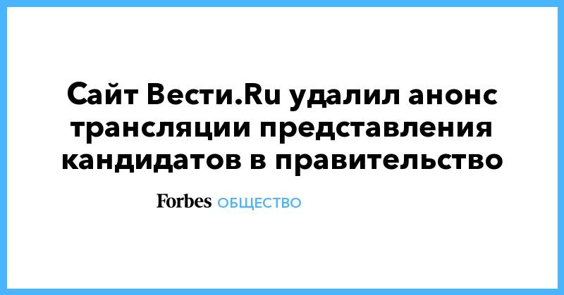 Сайт Вести.Ru удалил анонс трансляции представления кандидатов в правительство   Общество   Forbes.ru