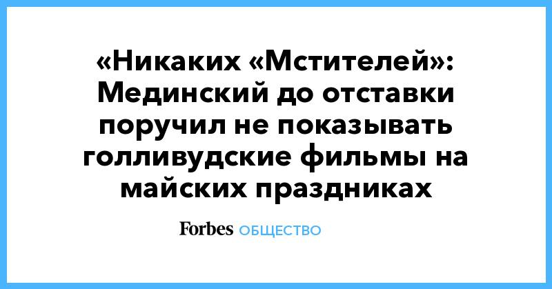 «Никаких «Мстителей»: Мединский до отставки поручил не показывать голливудские фильмы на майских праздниках | Общество | Forbes.ru