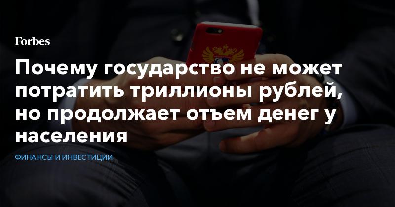 Почему государство не может потратить триллионы рублей, но продолжает отъем денег у населения | Финансы и инвестиции | Forbes.ru