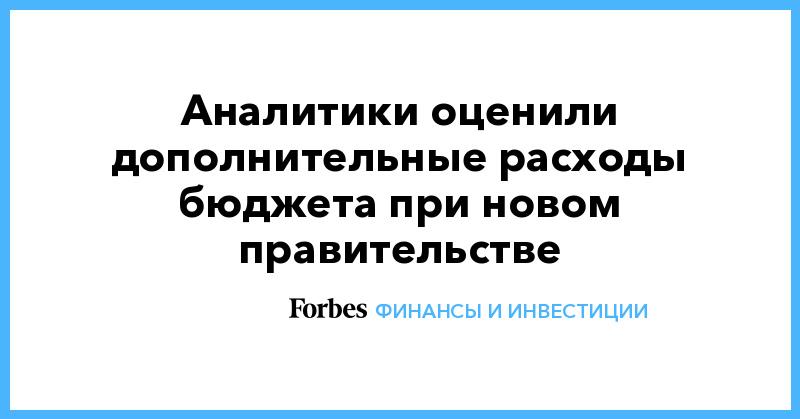 Аналитики оценили дополнительные расходы бюджета новым правительством | Финансы и инвестиции | Forbes.ru