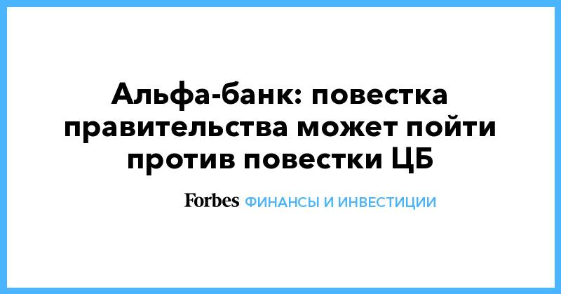 Альфа-банк: повестка правительства может пойти против повестки ЦБ | Финансы и инвестиции | Forbes.ru