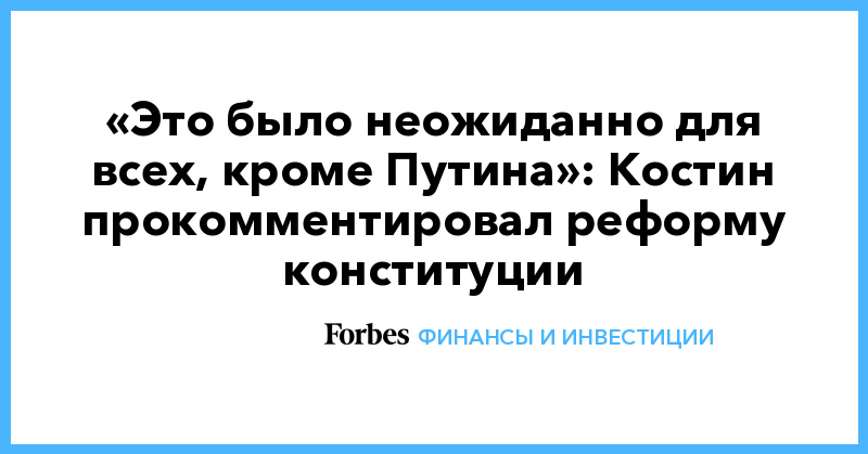 «Это было неожиданно для всех, кроме Путина»: Костин прокомментировал реформу конституции | Финансы и инвестиции | Forbes.ru