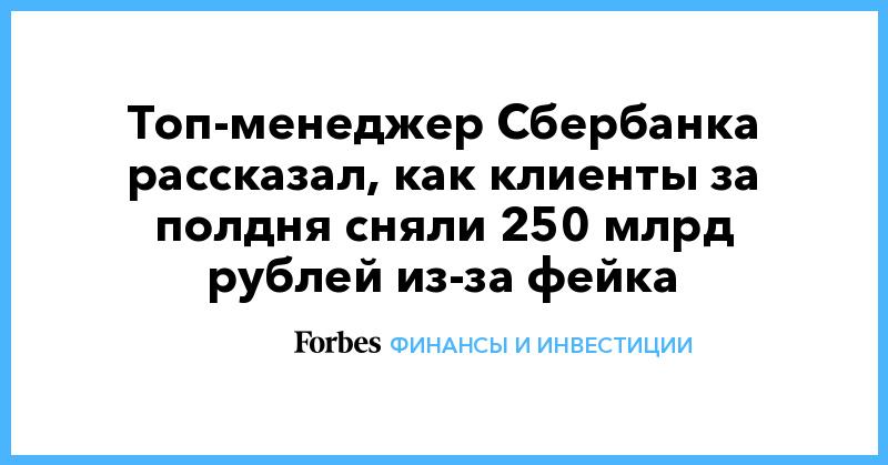 Топ-менеджер Сбербанка рассказал, как клиенты за полдня сняли 250 млрд рублей из-за фейка | Финансы и инвестиции | Forbes.ru