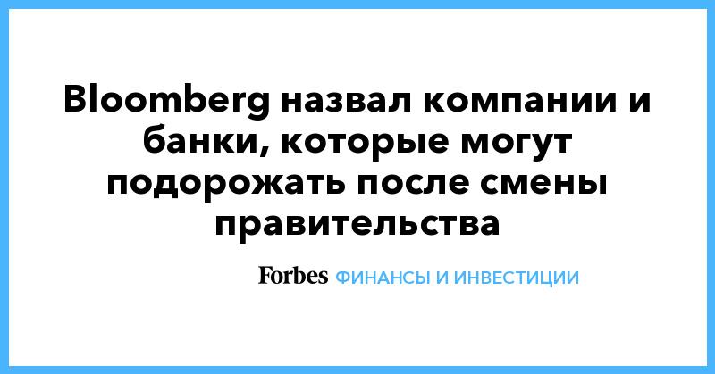 Bloomberg назвал компании и банки, которые могут подорожать после смены правительства | Финансы и инвестиции | Forbes.ru