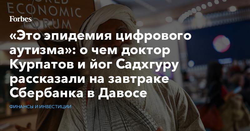 «Это эпидемия цифрового аутизма»: о чем доктор Курпатов и йог Садхгуру рассказали на завтраке Сбербанка в Давосе | Финансы и инвестиции | Forbes.ru