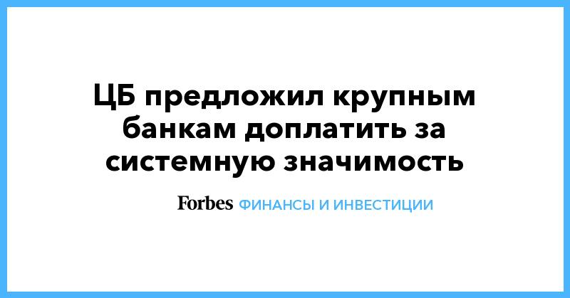 ЦБ предложил крупным банкам доплатить за системную значимость | Финансы и инвестиции | Forbes.ru