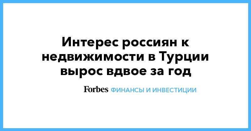 Интерес россиян к недвижимости в Турции вырос вдвое за год | Финансы и инвестиции | Forbes.ru