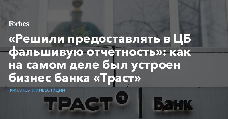 «Решили предоставлять в ЦБ фальшивую отчетность»: как на самом деле был устроен бизнес банка «Траст» | Финансы и инвестиции | Forbes.ru