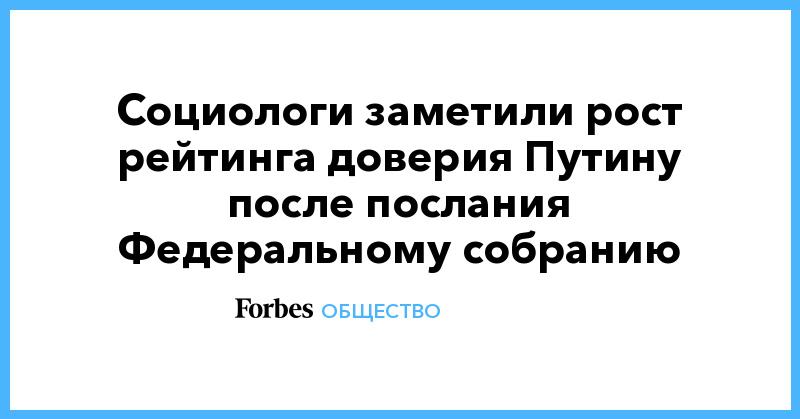 Социологи заметили рост рейтинга доверия Путину после послания Федеральному собранию | Общество | Forbes.ru