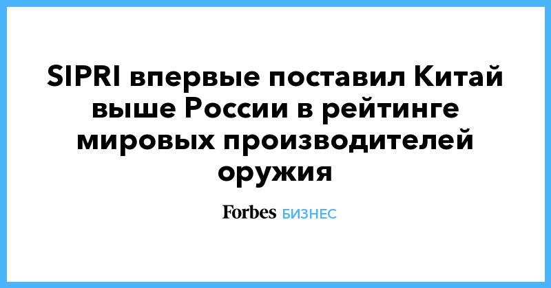 SIPRI впервые поставил Китай выше России в рейтинге мировых производителей оружия | Бизнес | Forbes.ru