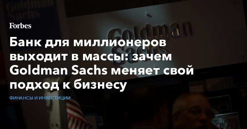 Банк для миллионеров выходит в массы: зачем Goldman Sachs меняет свой подход к бизнесу | Финансы и инвестиции | Forbes.ru