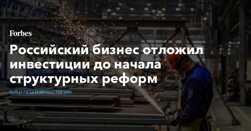 Российский бизнес отложил инвестиции до начала структурных реформ | Финансы и инвестиции | Forbes.ru
